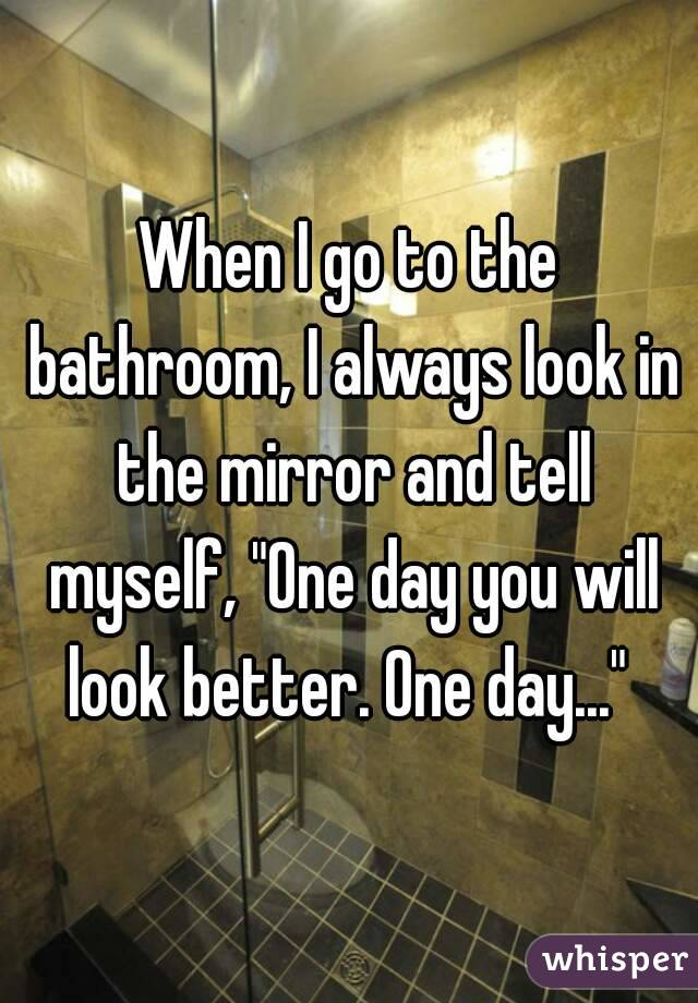"""When I go to the bathroom, I always look in the mirror and tell myself, """"One day you will look better. One day..."""""""