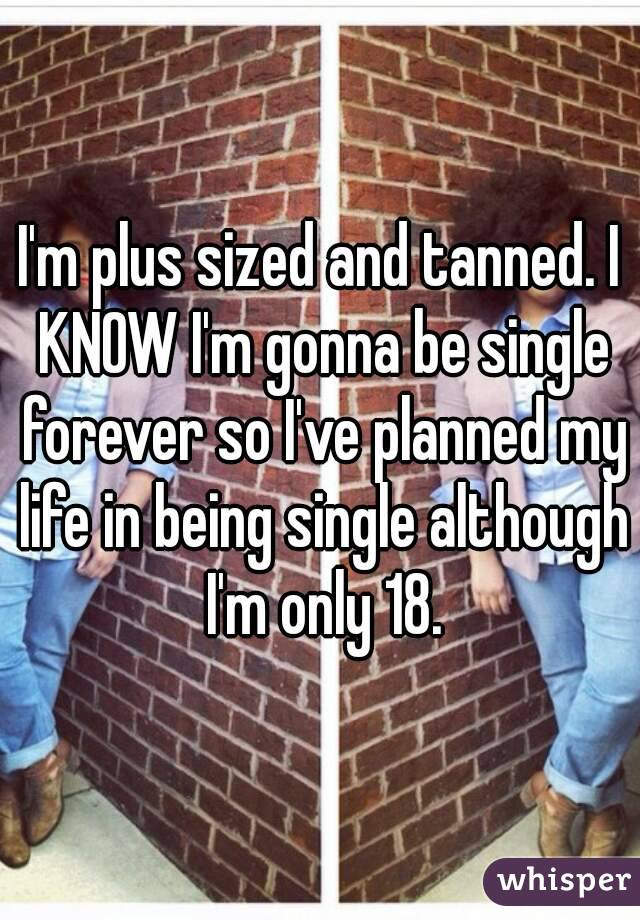 I'm plus sized and tanned. I KNOW I'm gonna be single forever so I've planned my life in being single although I'm only 18.