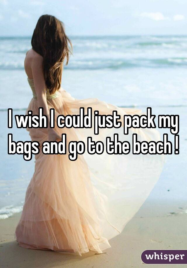 I wish I could just pack my bags and go to the beach !