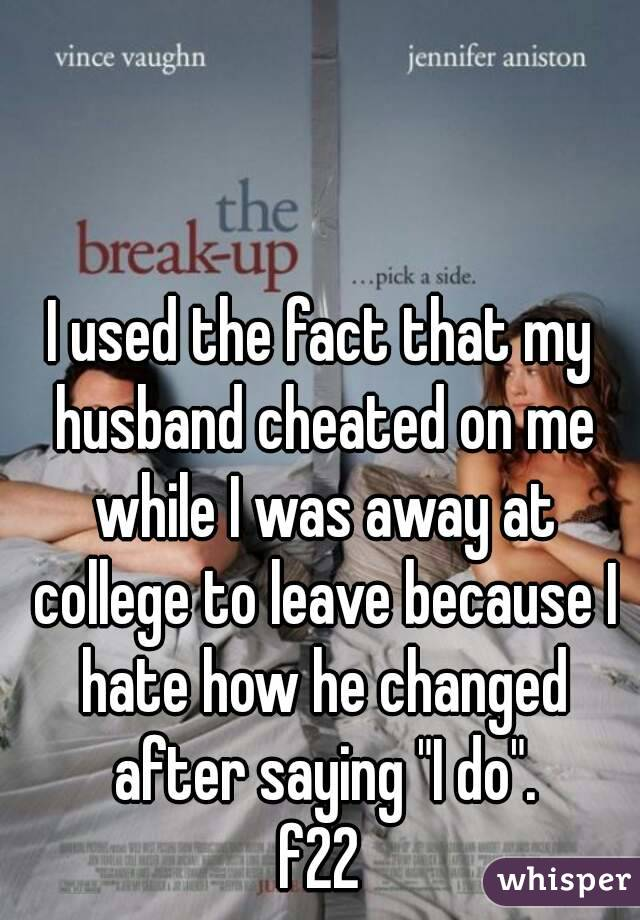 """I used the fact that my husband cheated on me while I was away at college to leave because I hate how he changed after saying """"I do"""". f22"""