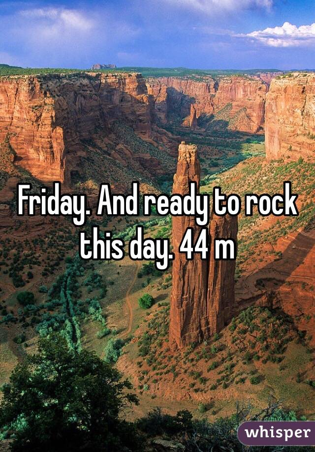 Friday. And ready to rock this day. 44 m