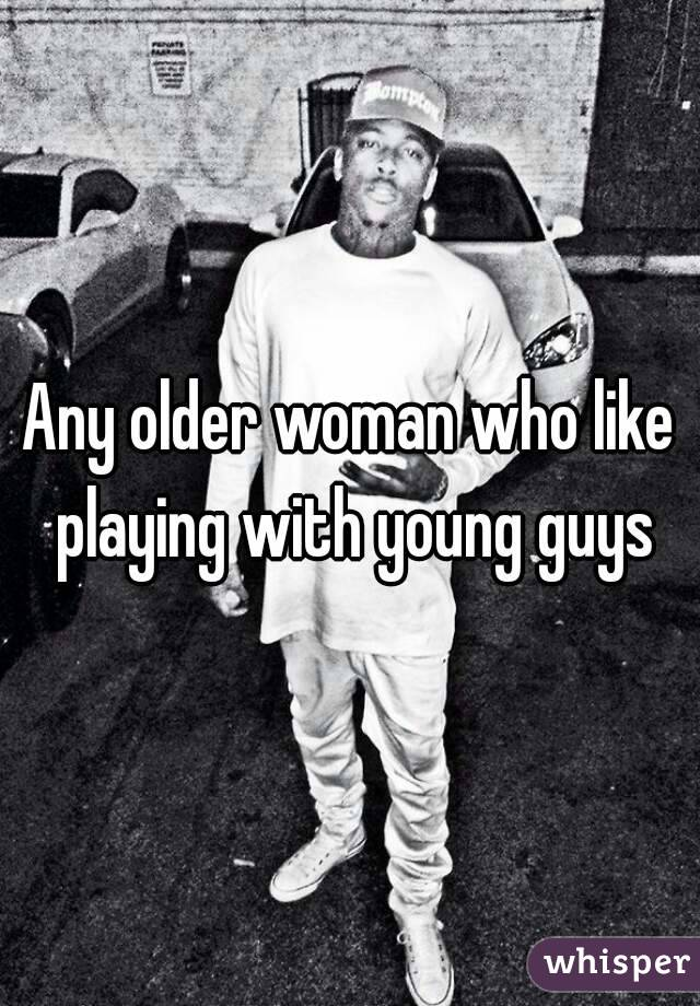 Any older woman who like playing with young guys