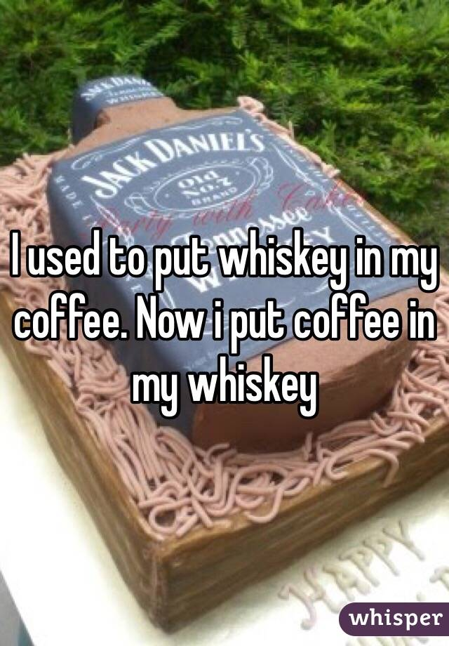 I used to put whiskey in my coffee. Now i put coffee in my whiskey