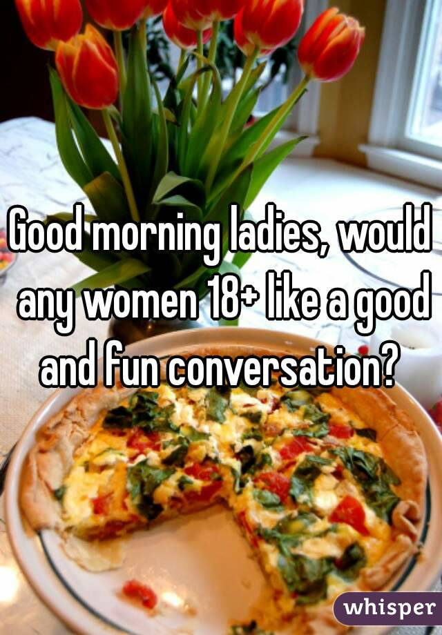 Good morning ladies, would any women 18+ like a good and fun conversation?