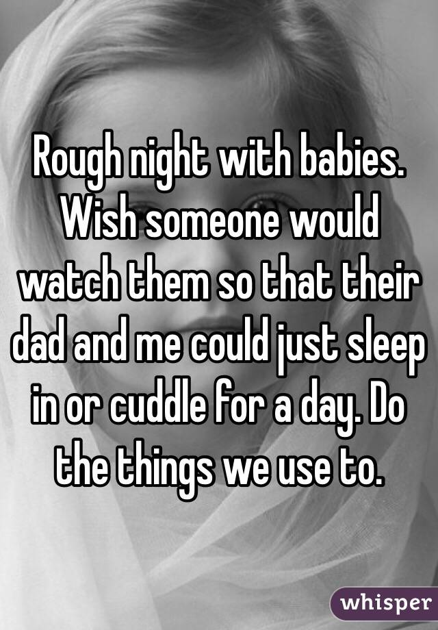 Rough night with babies. Wish someone would watch them so that their dad and me could just sleep in or cuddle for a day. Do the things we use to.