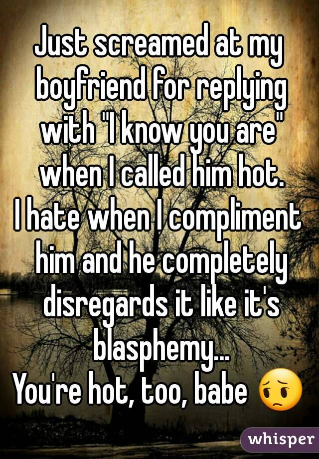 """Just screamed at my boyfriend for replying with """"I know you are"""" when I called him hot. I hate when I compliment him and he completely disregards it like it's blasphemy... You're hot, too, babe 😔"""