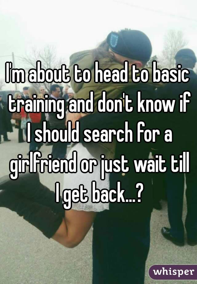 I'm about to head to basic training and don't know if I should search for a girlfriend or just wait till I get back...?