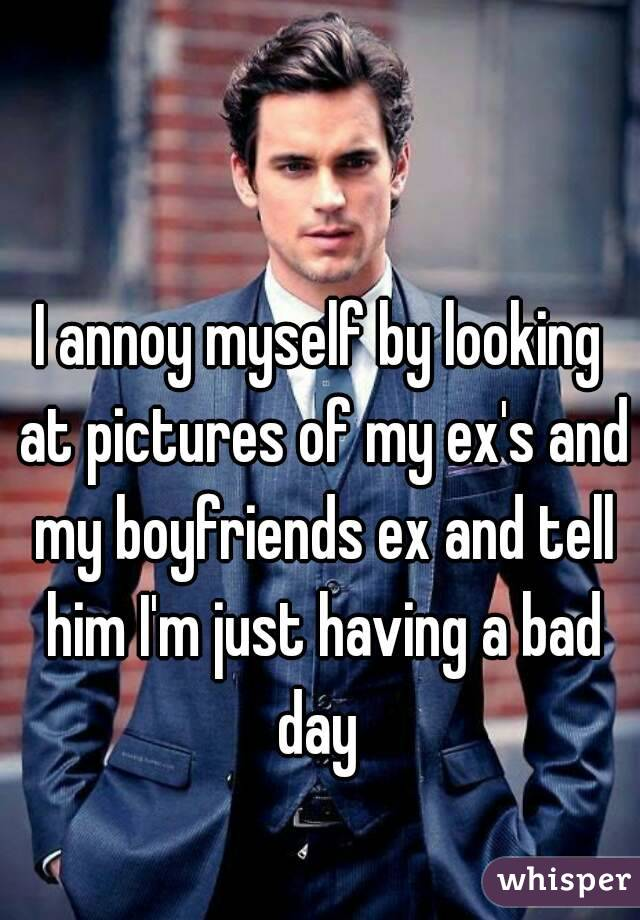 I annoy myself by looking at pictures of my ex's and my boyfriends ex and tell him I'm just having a bad day