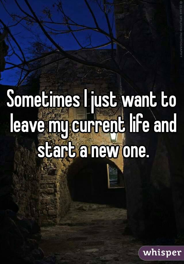Sometimes I just want to leave my current life and start a new one.