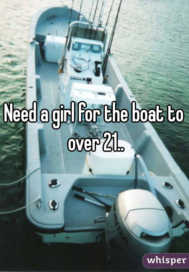 Need a girl for the boat to over 21..