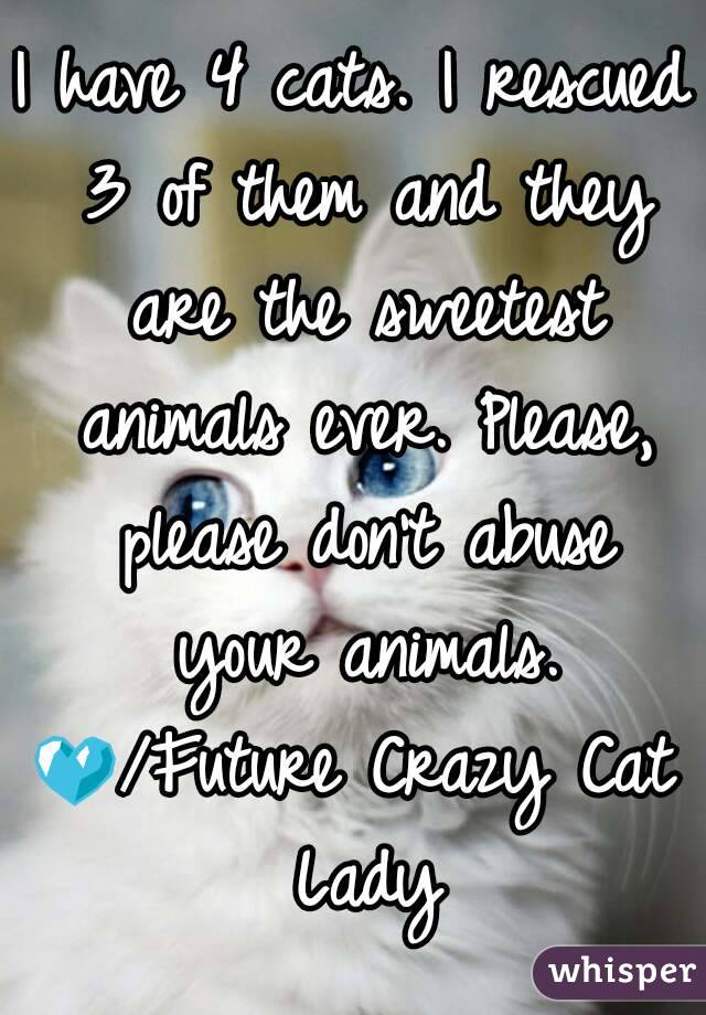 I have 4 cats. I rescued 3 of them and they are the sweetest animals ever. Please, please don't abuse your animals. 💙/Future Crazy Cat Lady
