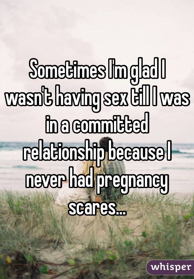 Sometimes I'm glad I wasn't having sex till I was in a committed relationship because I never had pregnancy scares...