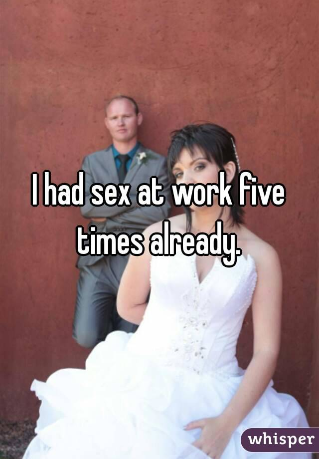 I had sex at work five times already.
