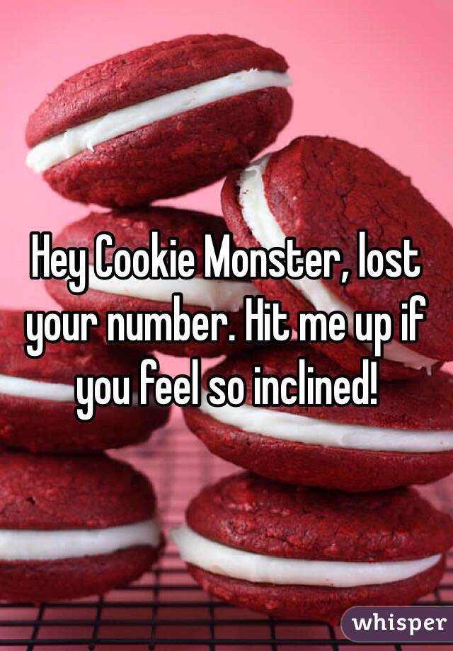 Hey Cookie Monster, lost your number. Hit me up if you feel so inclined!