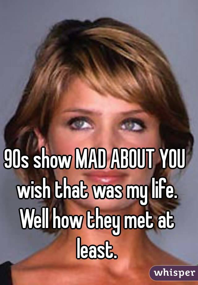 90s show MAD ABOUT YOU wish that was my life. Well how they met at least.