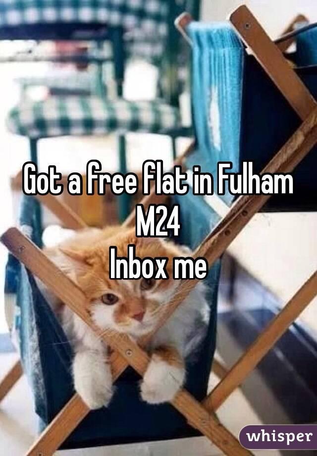 Got a free flat in Fulham  M24 Inbox me