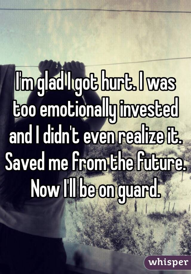I'm glad I got hurt. I was too emotionally invested and I didn't even realize it. Saved me from the future. Now I'll be on guard.