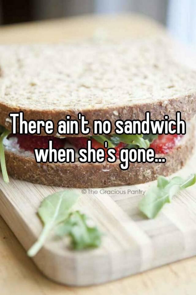 Ain t no sandwich when shes gone
