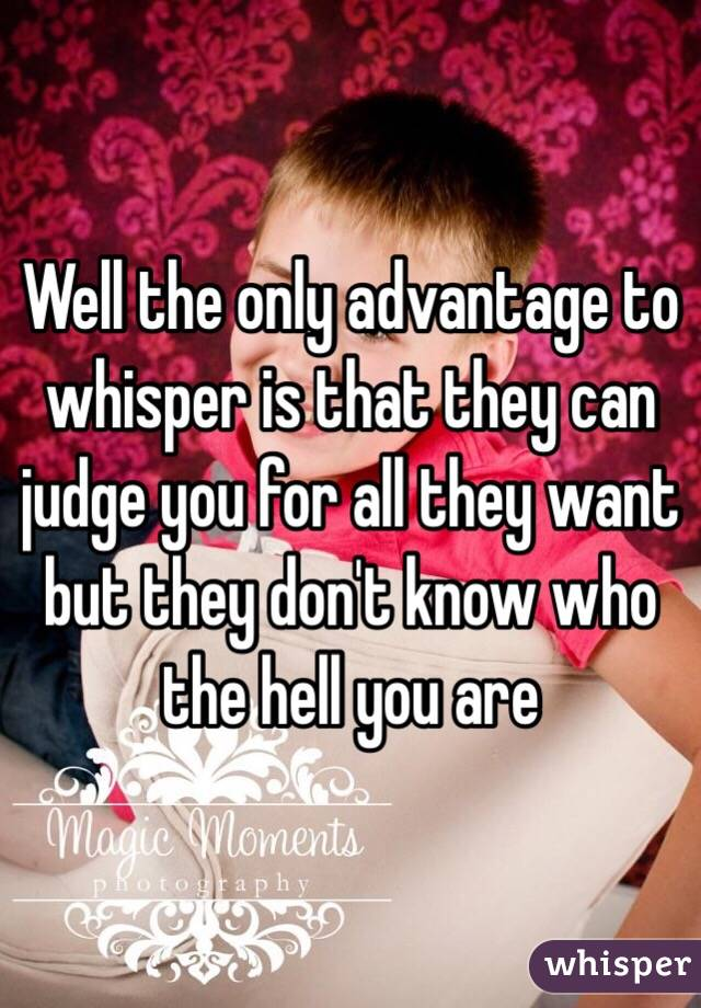 Well the only advantage to whisper is that they can judge you for all they want but they don't know who the hell you are