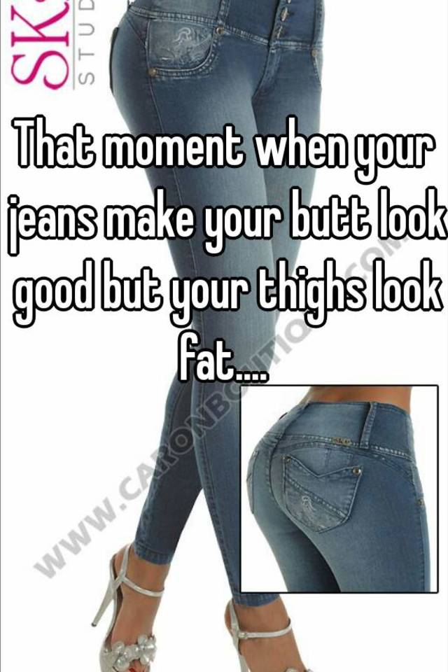 6f2846d8d57 That moment when your jeans make your butt look good but your thighs ...