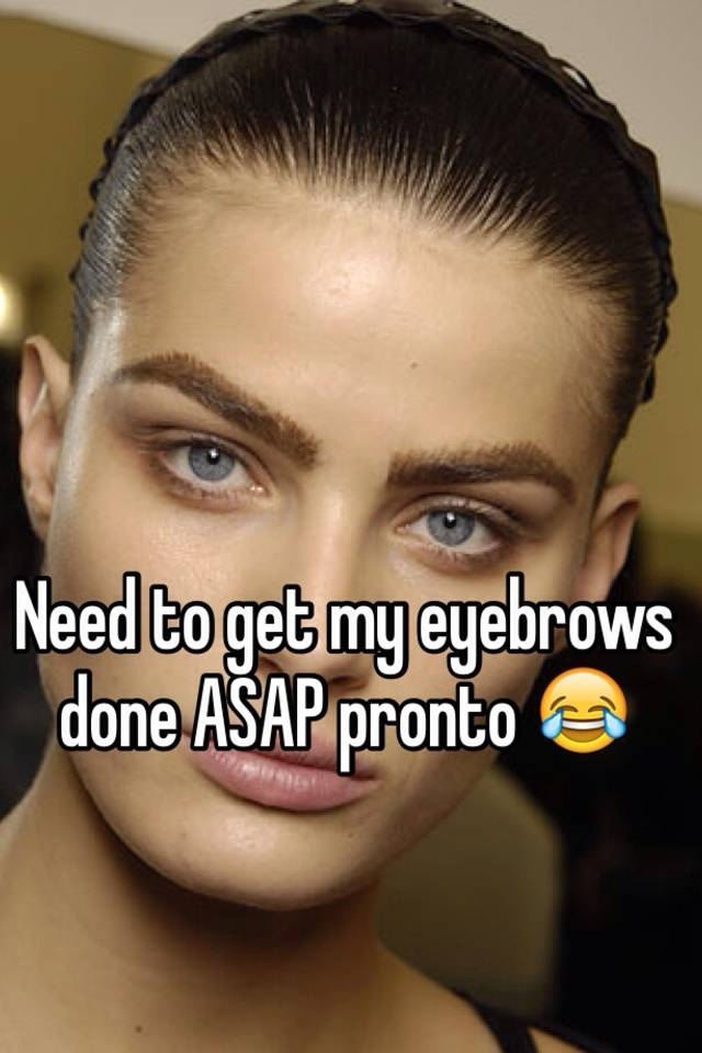 Need To Get My Eyebrows Done Asap Pronto