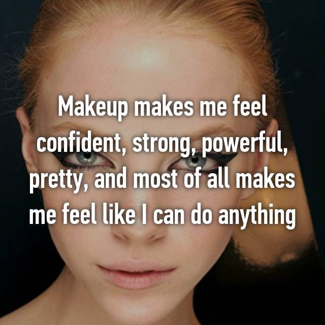 Makeup makes me feel confident, strong, powerful, pretty, and most of all makes me feel like I can do anything