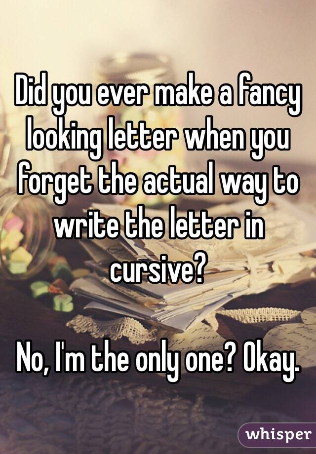 Did you ever make a fancy looking letter when you forget the