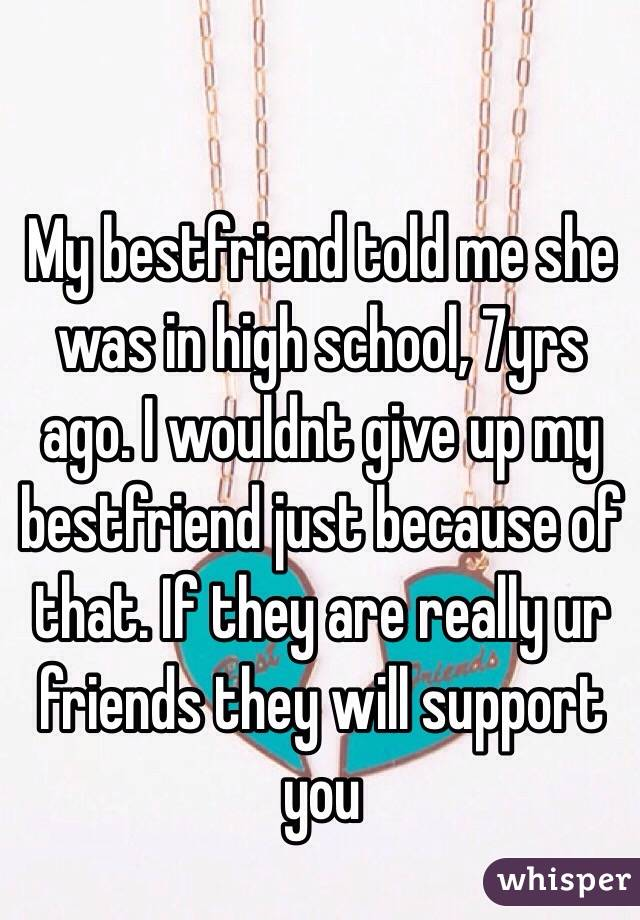 My bestfriend told me she was in high school, 7yrs ago. I wouldnt give up my bestfriend just because of that. If they are really ur friends they will support you