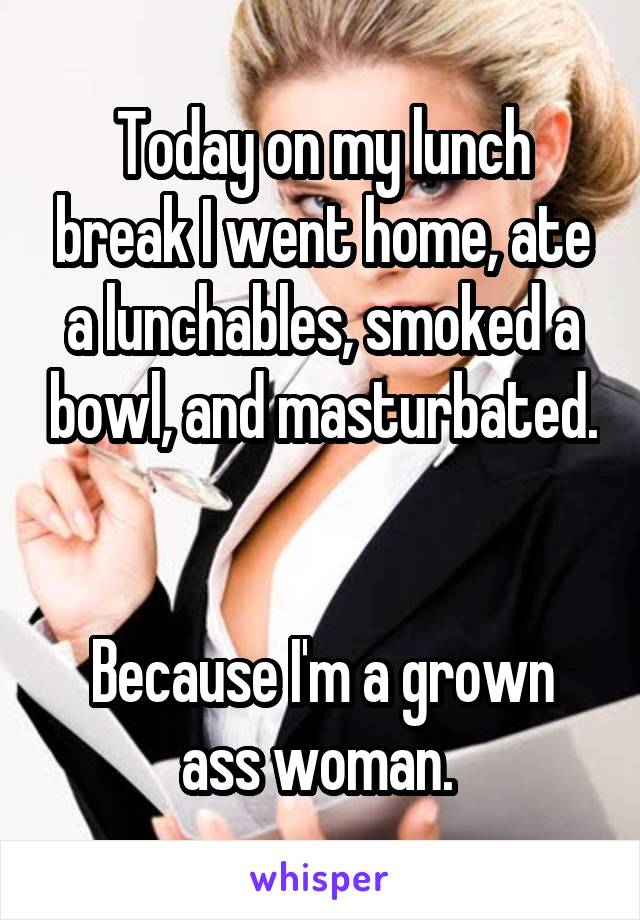Today on my lunch break I went home, ate a lunchables, smoked a bowl, and masturbated.   Because I'm a grown ass woman.