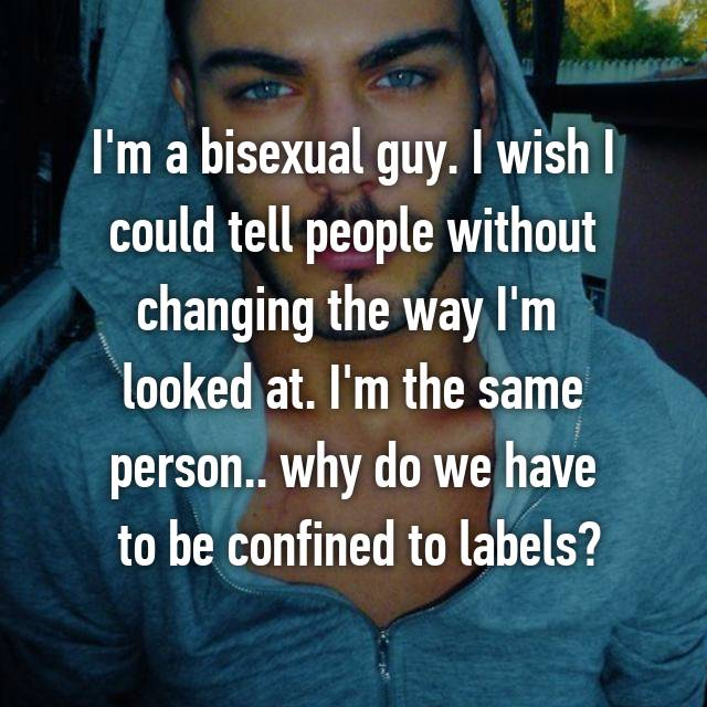 I'm a bisexual guy. I wish I could tell people without changing the way I'm  looked at. I'm the same person.. why do we have  to be confined to labels?