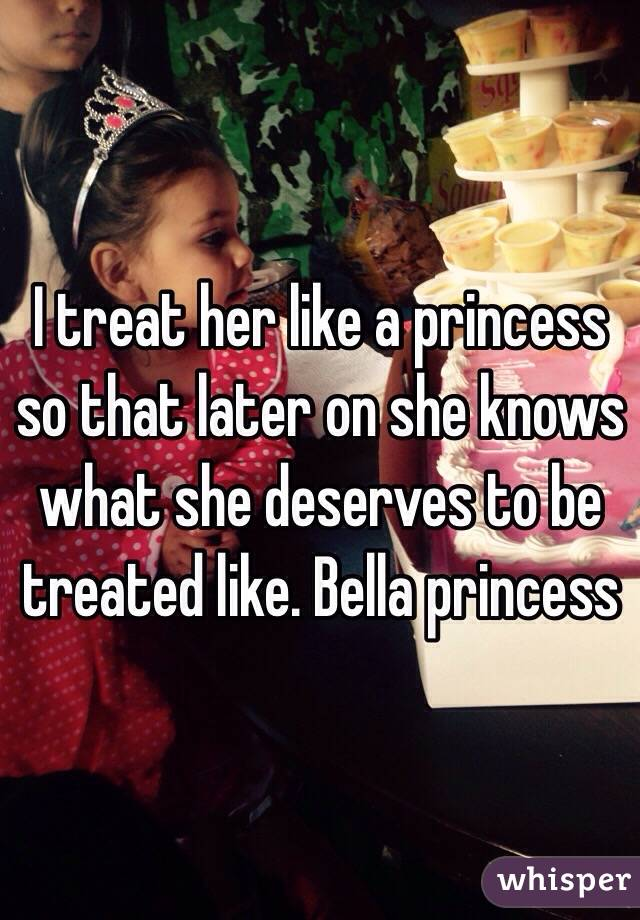 I treat her like a princess so that later on she knows what she deserves to be treated like. Bella princess