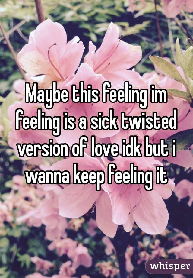 Maybe this feeling im feeling is a sick twisted version of love idk but i wanna keep feeling it