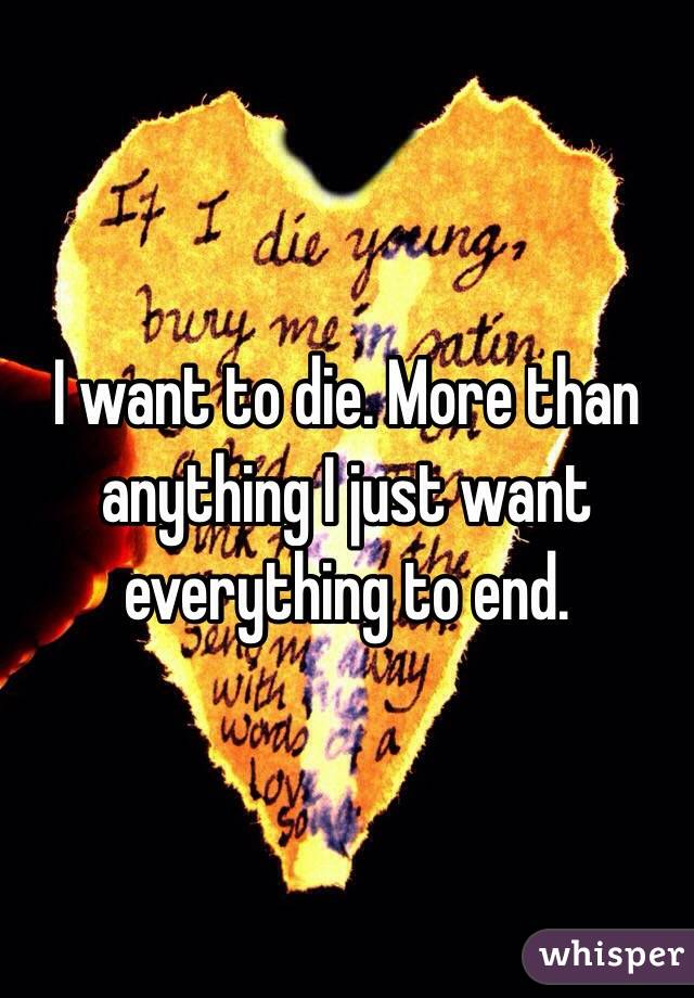 I want to die. More than anything I just want everything to end.