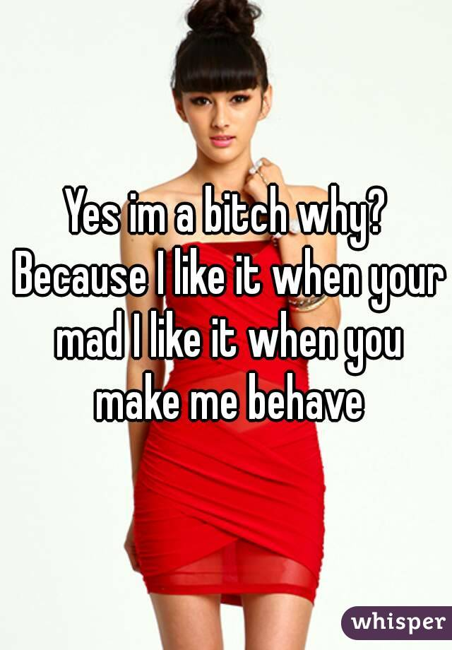 Yes im a bitch why? Because I like it when your mad I like it when you make me behave