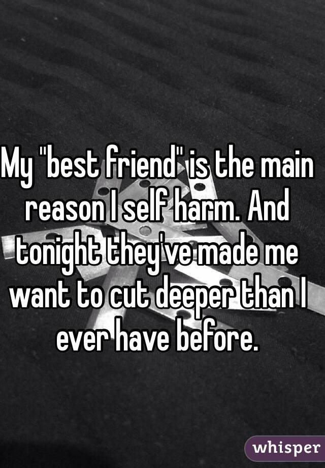 "My ""best friend"" is the main reason I self harm. And tonight they've made me want to cut deeper than I ever have before."