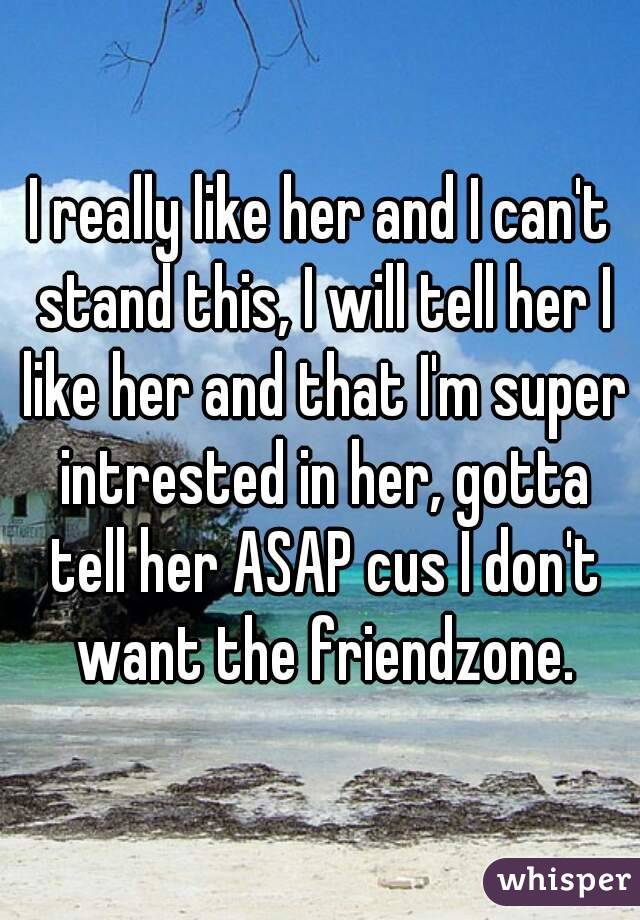 I really like her and I can't stand this, I will tell her I like her and that I'm super intrested in her, gotta tell her ASAP cus I don't want the friendzone.