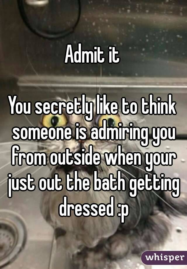 Admit it  You secretly like to think someone is admiring you from outside when your just out the bath getting dressed :p