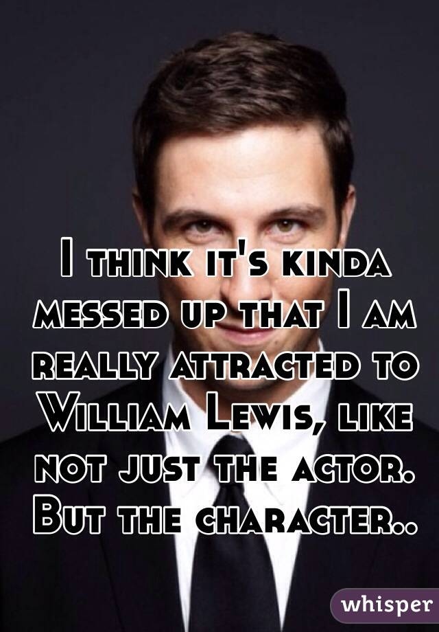 I think it's kinda messed up that I am really attracted to William Lewis, like not just the actor. But the character..
