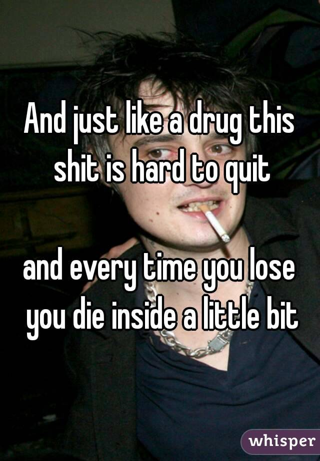 And just like a drug this shit is hard to quit  and every time you lose you die inside a little bit