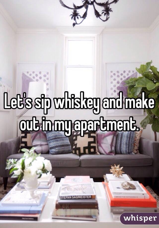 Let's sip whiskey and make out in my apartment.