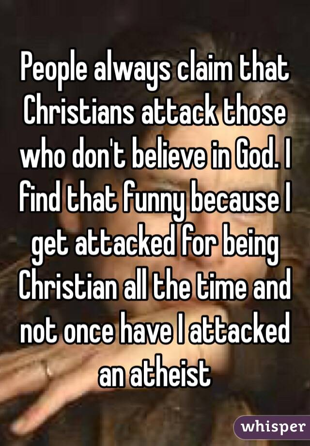 People always claim that Christians attack those who don't believe in God. I find that funny because I get attacked for being Christian all the time and not once have I attacked an atheist