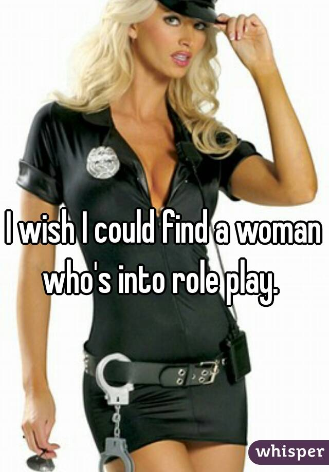I wish I could find a woman who's into role play.