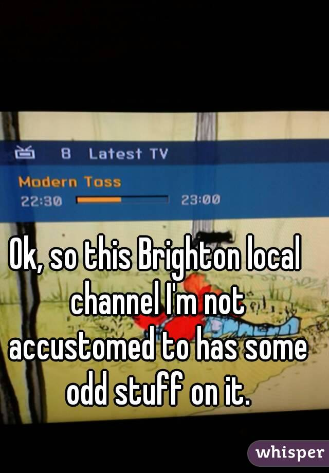 Ok, so this Brighton local channel I'm not accustomed to has some odd stuff on it.