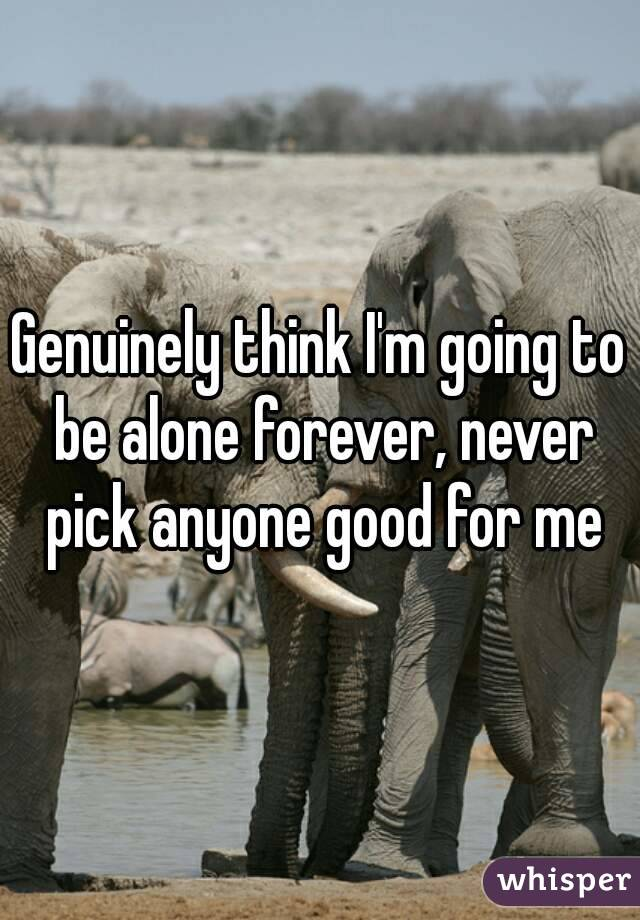 Genuinely think I'm going to be alone forever, never pick anyone good for me
