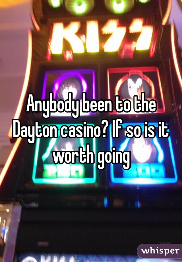 Anybody been to the Dayton casino? If so is it worth going