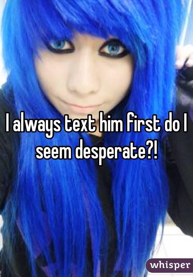 I always text him first do I seem desperate?!