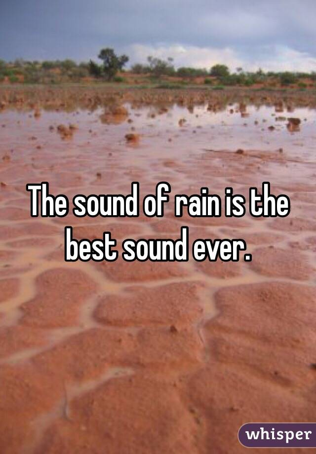 The sound of rain is the best sound ever.