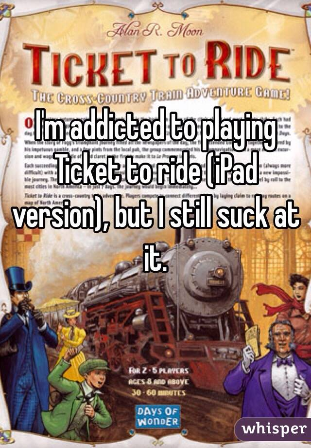 I'm addicted to playing Ticket to ride (iPad version), but I still suck at it.