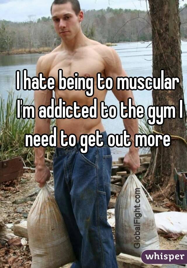 I hate being to muscular I'm addicted to the gym I need to get out more