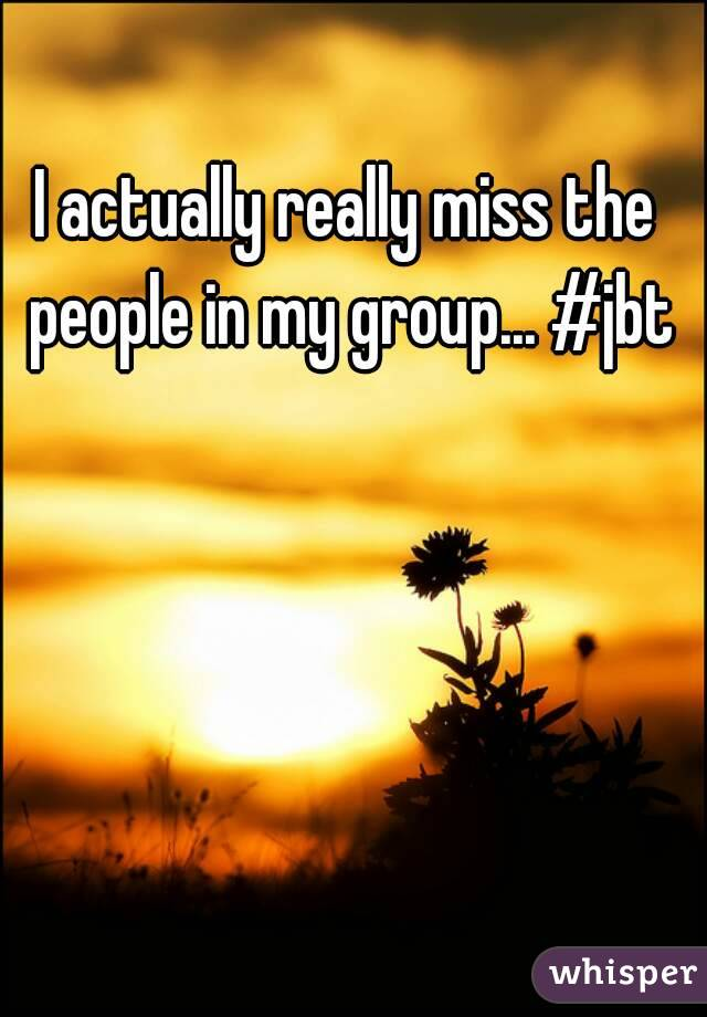 I actually really miss the people in my group... #jbt